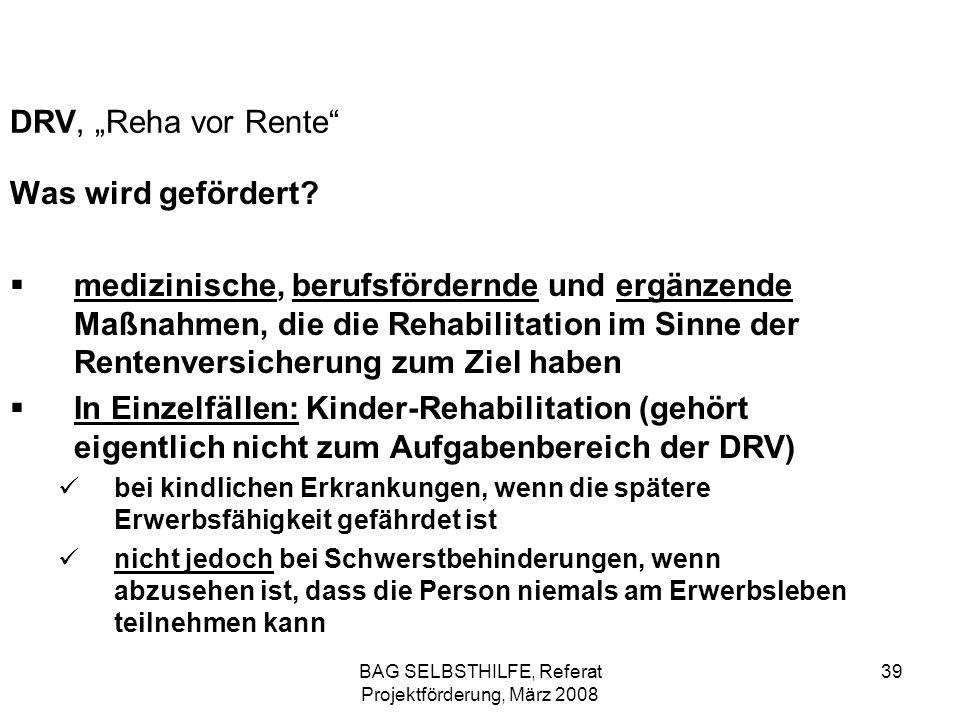 BAG SELBSTHILFE, Referat Projektförderung, März 2008 39 DRV, Reha vor Rente Was wird gefördert? medizinische, berufsfördernde und ergänzende Maßnahmen
