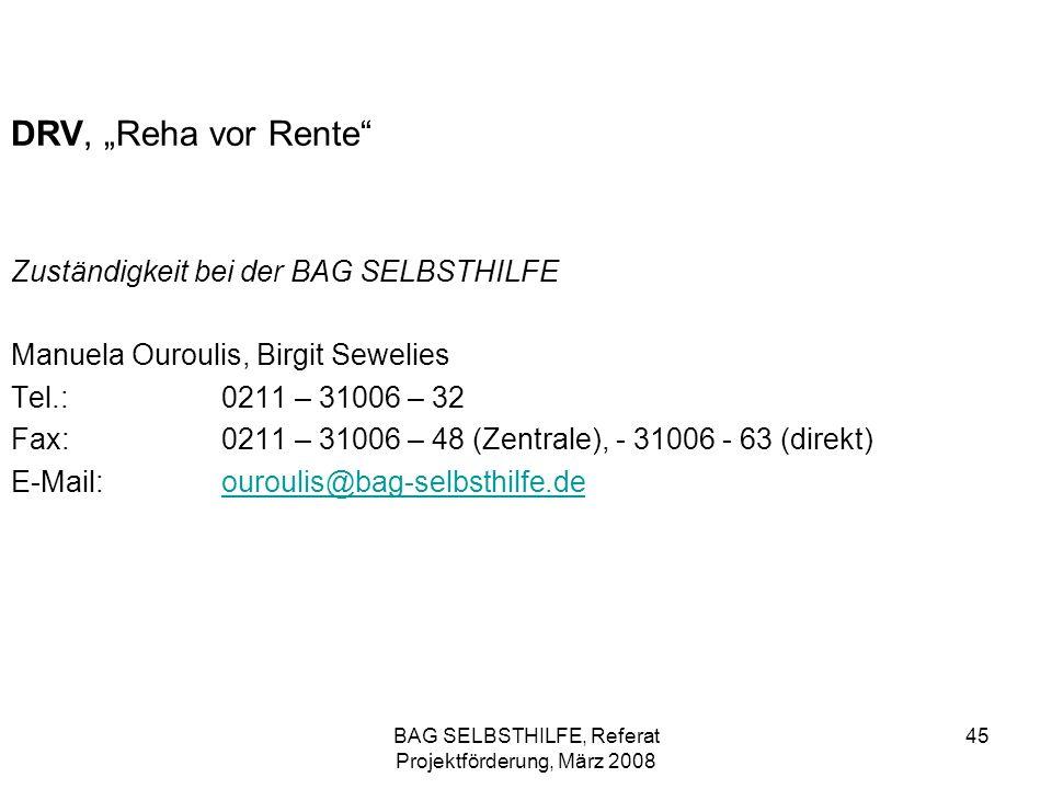 BAG SELBSTHILFE, Referat Projektförderung, März 2008 45 DRV, Reha vor Rente Zuständigkeit bei der BAG SELBSTHILFE Manuela Ouroulis, Birgit Sewelies Te