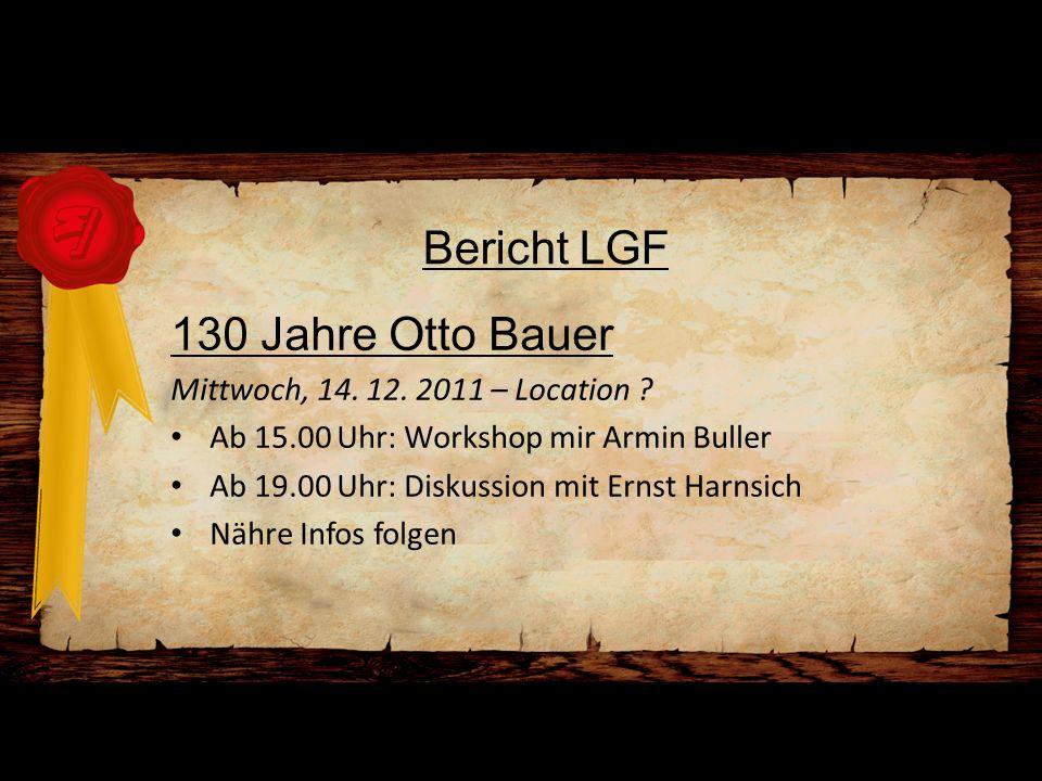 Bericht LGF 130 Jahre Otto Bauer Mittwoch, 14. 12. 2011 – Location ? Ab 15.00 Uhr: Workshop mir Armin Buller Ab 19.00 Uhr: Diskussion mit Ernst Harnsi