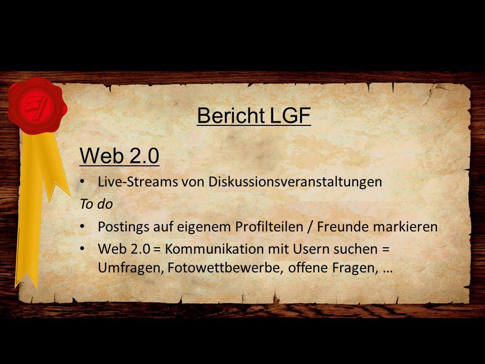 Bericht LGF Web 2.0 Live-Streams von Diskussionsveranstaltungen To do Postings auf eigenem Profilteilen / Freunde markieren Web 2.0 = Kommunikation mit Usern suchen = Umfragen, Fotowettbewerbe, offene Fragen, …