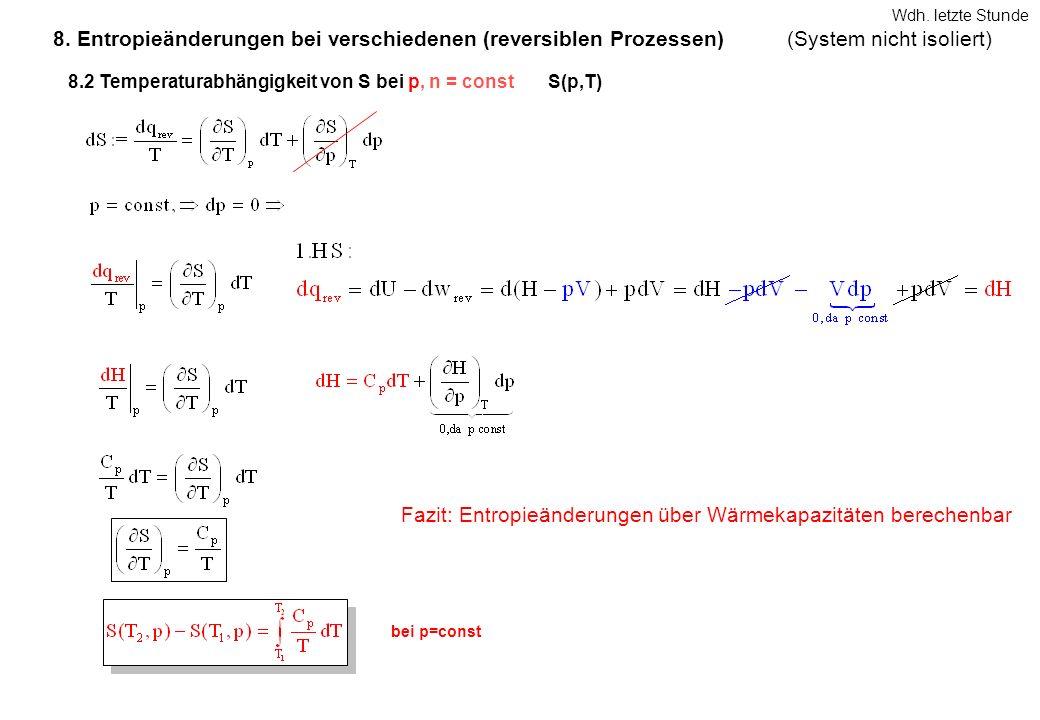 8.2 Temperaturabhängigkeit von S bei p, n = constS(p,T) bei p=const Fazit: Entropieänderungen über Wärmekapazitäten berechenbar 8. Entropieänderungen