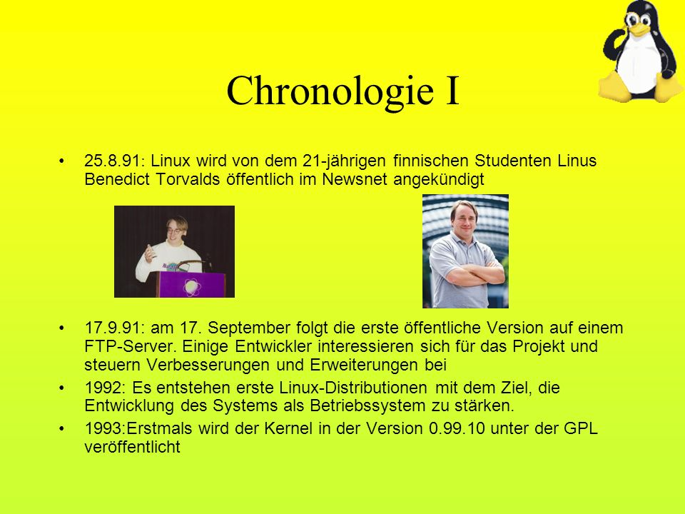 Chronologie I 25.8.91 : Linux wird von dem 21-jährigen finnischen Studenten Linus Benedict Torvalds öffentlich im Newsnet angekündigt 17.9.91: am 17.