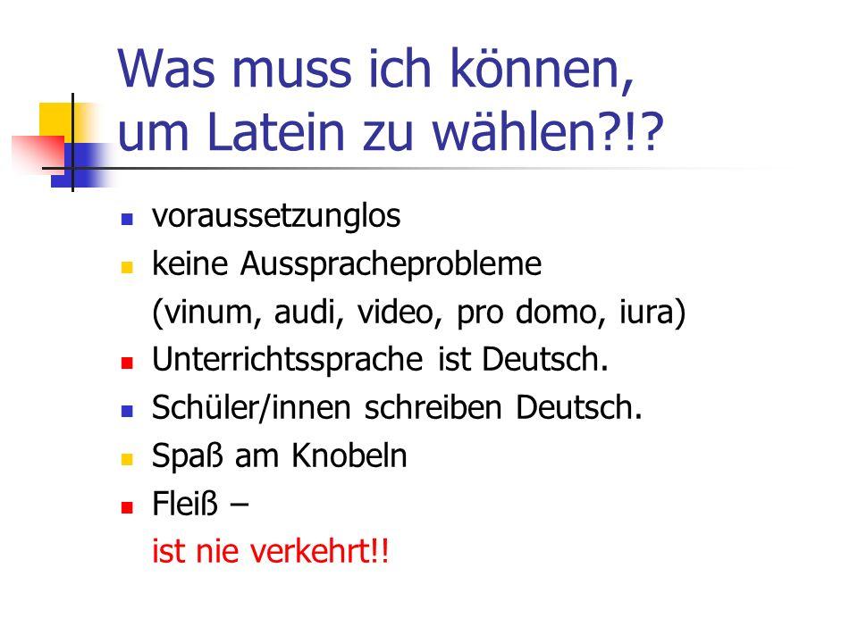 Was muss ich können, um Latein zu wählen?!? voraussetzunglos keine Ausspracheprobleme (vinum, audi, video, pro domo, iura) Unterrichtssprache ist Deut