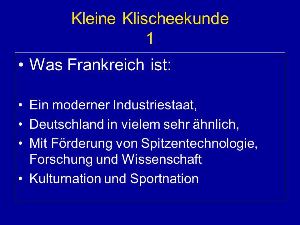 Kleine Klischeekunde 1 Was Frankreich ist: Ein moderner Industriestaat, Deutschland in vielem sehr ähnlich, Mit Förderung von Spitzentechnologie, Forschung und Wissenschaft Kulturnation und Sportnation