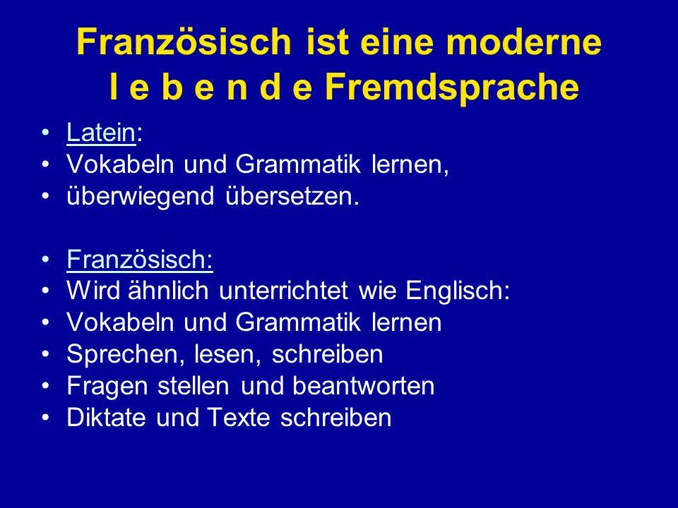 Französisch ist eine moderne l e b e n d e Fremdsprache Latein: Vokabeln und Grammatik lernen, überwiegend übersetzen.