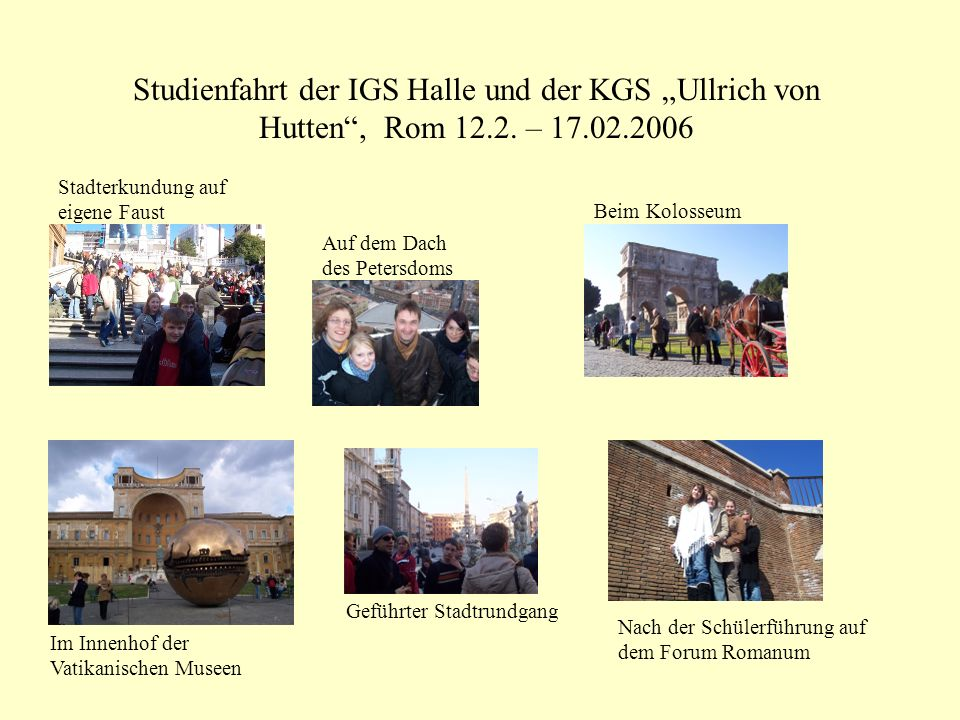Studienfahrt der IGS Halle und der KGS Ullrich von Hutten, Rom 12.2. – 17.02.2006 Stadterkundung auf eigene Faust Auf dem Dach des Petersdoms Beim Kol