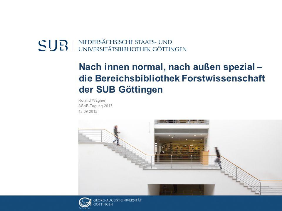 Nach innen normal, nach außen spezial – die Bereichsbibliothek Forstwissenschaft der SUB Göttingen Roland Wagner ASpB-Tagung 2013 12.09.2013