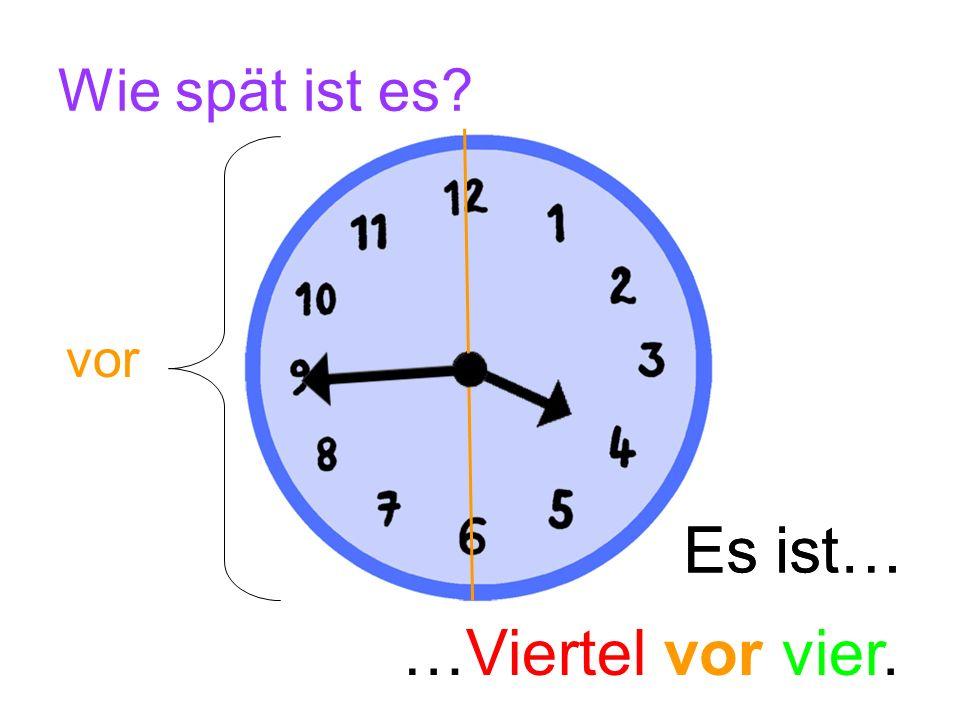 Jetzt bist du dran.Wie spät ist es. …Viertel nach vier.