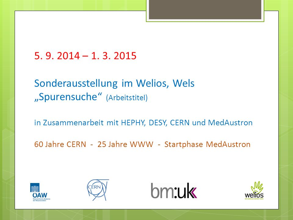 5. 9. 2014 – 1. 3. 2015 Sonderausstellung im Welios, Wels Spurensuche (Arbeitstitel) in Zusammenarbeit mit HEPHY, DESY, CERN und MedAustron 60 Jahre C