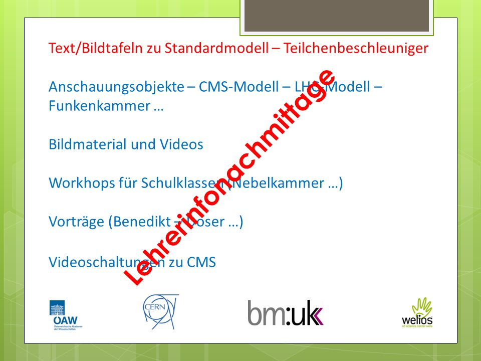 Text/Bildtafeln zu Standardmodell – Teilchenbeschleuniger Anschauungsobjekte – CMS-Modell – LHC-Modell – Funkenkammer … Bildmaterial und Videos Workhops für Schulklassen (Nebelkammer …) Vorträge (Benedikt – Doser …) Videoschaltungen zu CMS Lehrerinfonachmittage