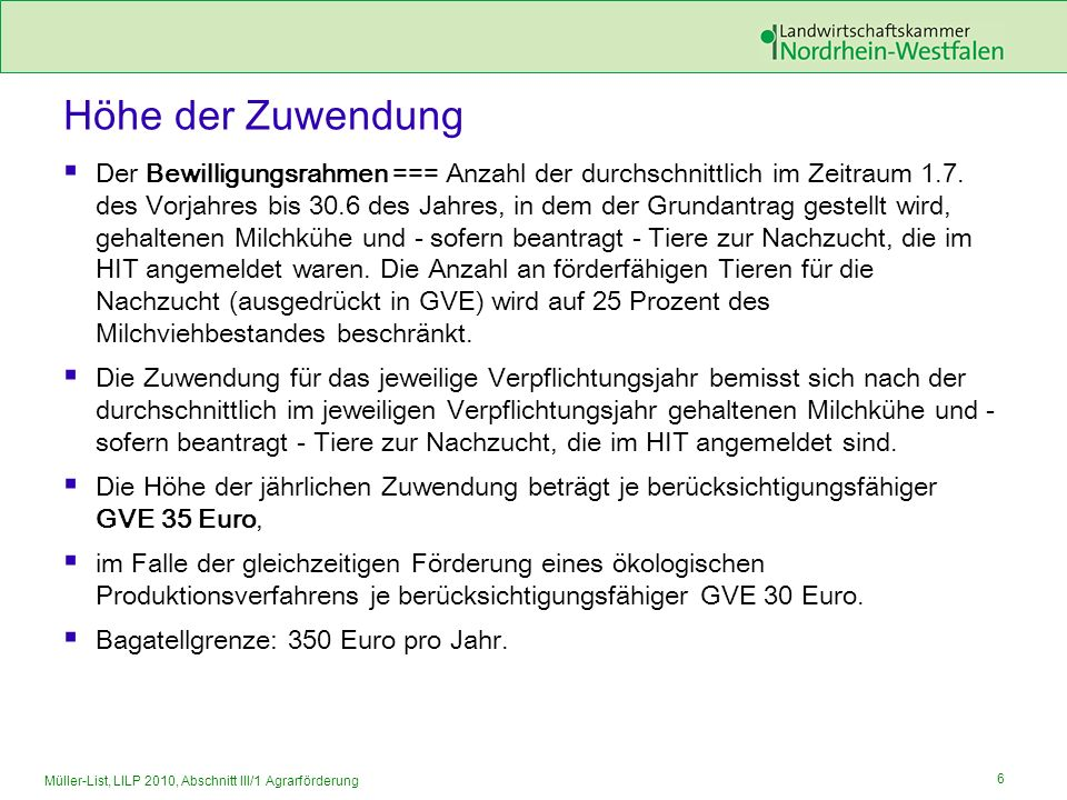 7 Müller-List, LILP 2010, Abschnitt III/1 Agrarförderung Sonstige Zuwendungsbestimmungen Vergrößert sich während der Dauer der Verpflichtung der Bestand an Milchkühen oder Tieren zur Nachzucht, muss der Zuwendungsempfänger die zusätzlichen Tiere für den restlichen Verpflichtungszeitraum gemäß den eingegangenen Verpflichtungen halten.