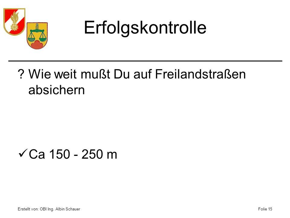 Erstellt von: OBI Ing. Albin SchauerFolie 15 Erfolgskontrolle ?Wie weit mußt Du auf Freilandstraßen absichern Ca 150 - 250 m
