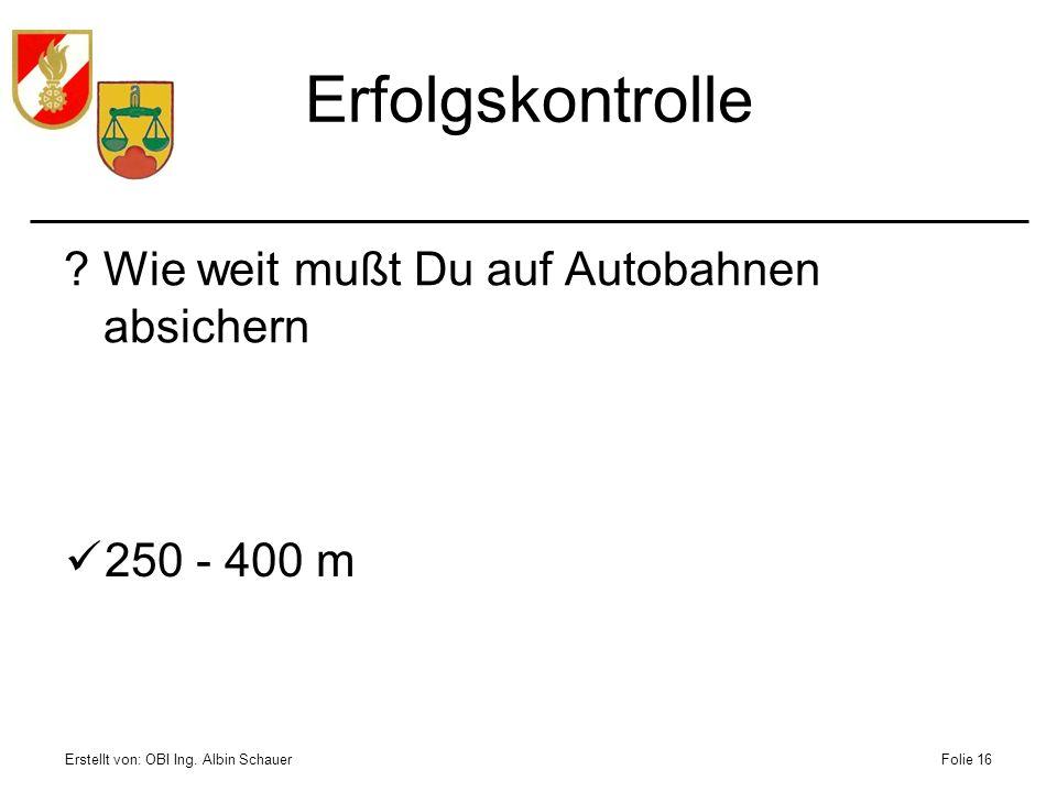 Erstellt von: OBI Ing. Albin SchauerFolie 16 Erfolgskontrolle ?Wie weit mußt Du auf Autobahnen absichern 250 - 400 m