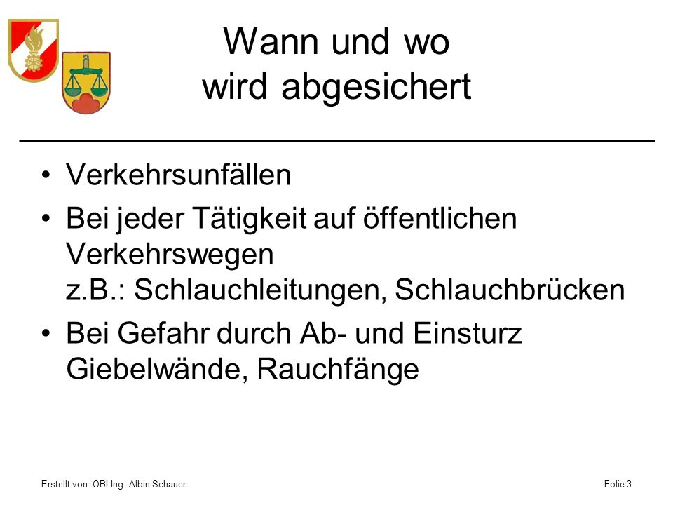 Erstellt von: OBI Ing. Albin SchauerFolie 3 Wann und wo wird abgesichert Verkehrsunfällen Bei jeder Tätigkeit auf öffentlichen Verkehrswegen z.B.: Sch
