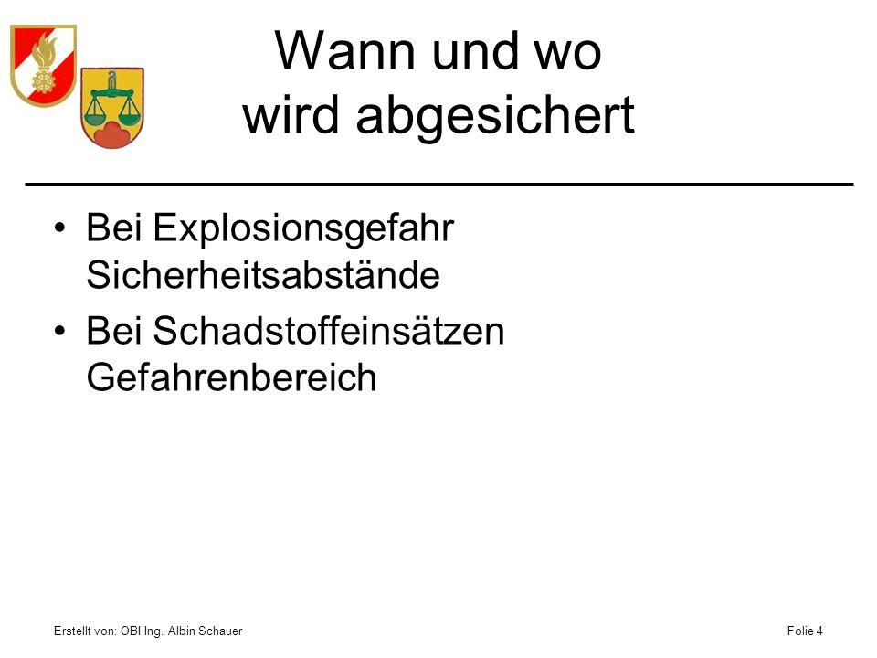 Erstellt von: OBI Ing. Albin SchauerFolie 4 Bei Explosionsgefahr Sicherheitsabstände Bei Schadstoffeinsätzen Gefahrenbereich Wann und wo wird abgesich