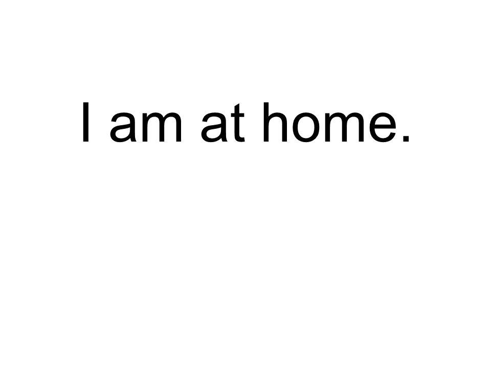 I am at home.