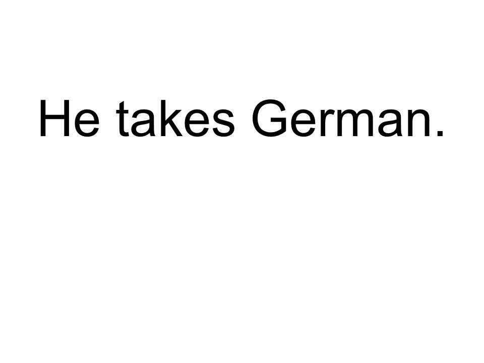 He takes German.