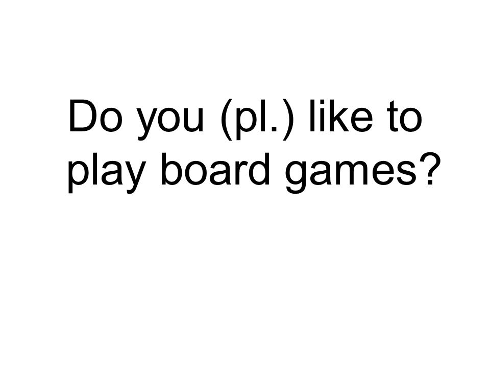Do you (pl.) like to play board games?