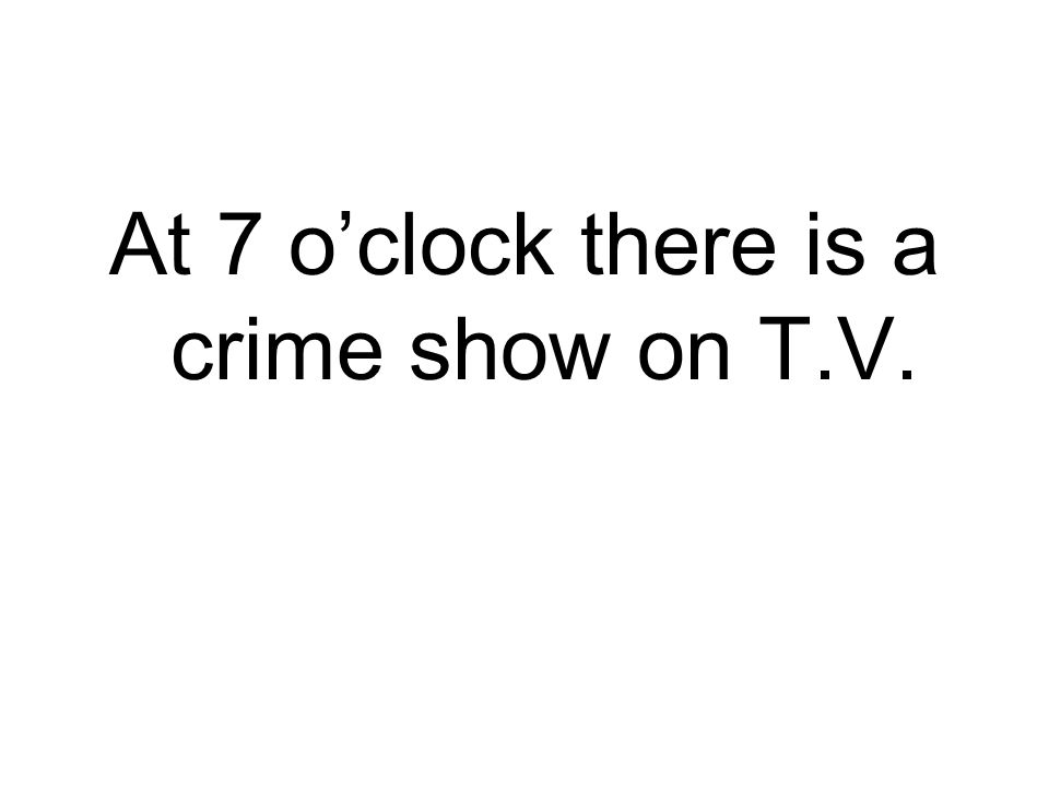 At 7 oclock there is a crime show on T.V.