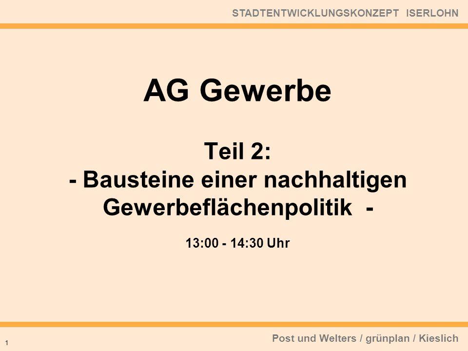 Post und Welters / grünplan / Kieslich STADTENTWICKLUNGSKONZEPT ISERLOHN 13:00 - 14:30 Uhr 1 AG Gewerbe Teil 2: - Bausteine einer nachhaltigen Gewerbeflächenpolitik -