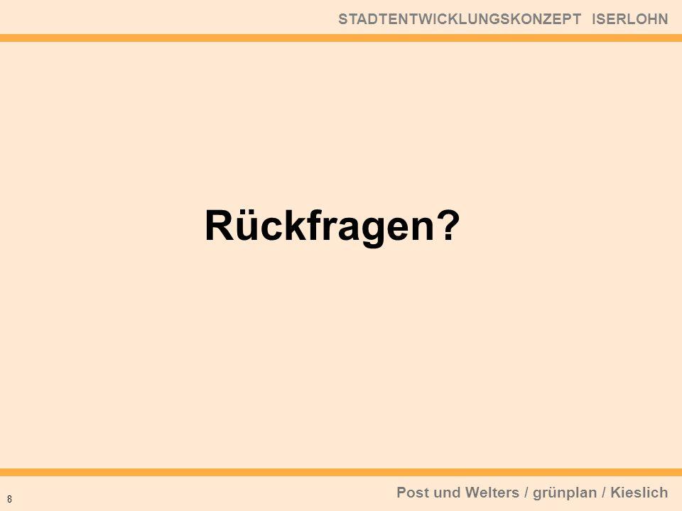 Post und Welters / grünplan / Kieslich STADTENTWICKLUNGSKONZEPT ISERLOHN 8 Rückfragen?