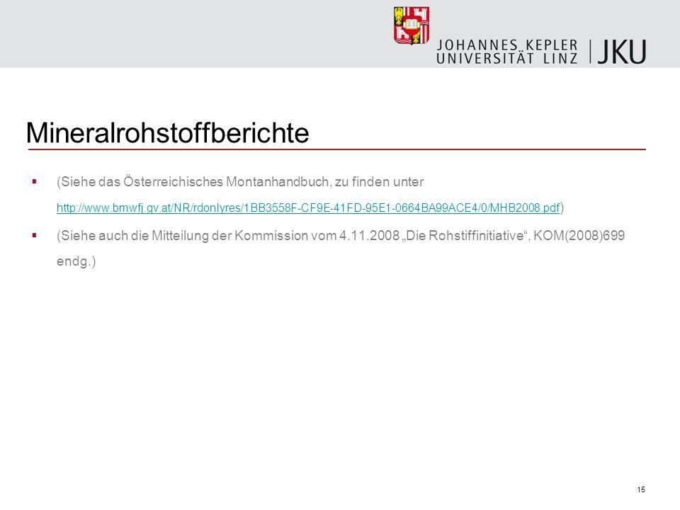 15 Mineralrohstoffberichte (Siehe das Österreichisches Montanhandbuch, zu finden unter http://www.bmwfj.gv.at/NR/rdonlyres/1BB3558F-CF9E-41FD-95E1-0664BA99ACE4/0/MHB2008.pdf ) http://www.bmwfj.gv.at/NR/rdonlyres/1BB3558F-CF9E-41FD-95E1-0664BA99ACE4/0/MHB2008.pdf (Siehe auch die Mitteilung der Kommission vom 4.11.2008 Die Rohstiffinitiative, KOM(2008)699 endg.)