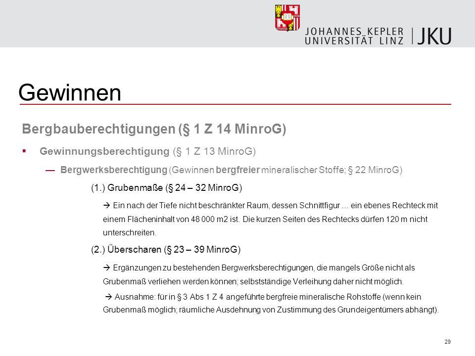 29 Gewinnen Bergbauberechtigungen (§ 1 Z 14 MinroG) Gewinnungsberechtigung (§ 1 Z 13 MinroG) Bergwerksberechtigung (Gewinnen bergfreier mineralischer Stoffe; § 22 MinroG) (1.) Grubenmaße (§ 24 – 32 MinroG) Ein nach der Tiefe nicht beschränkter Raum, dessen Schnittfigur … ein ebenes Rechteck mit einem Flächeninhalt von 48 000 m2 ist.