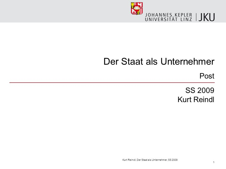 Der Staat als Unternehmer Post SS 2009 Kurt Reindl Kurt Reindl, Der Staat als Unternehmer, SS 2009 1