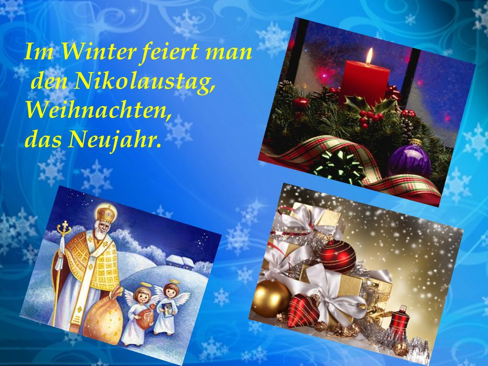 Im Winter feiert man den Nikolaustag, Weihnachten, das Neujahr.