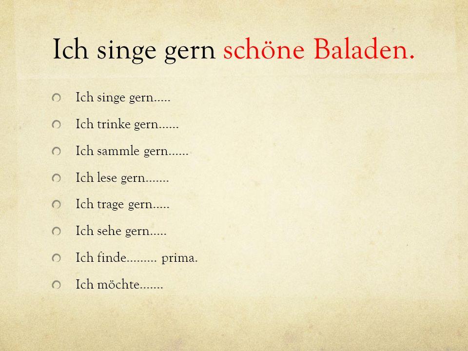 Ich singe gern schöne Baladen. Ich singe gern.....
