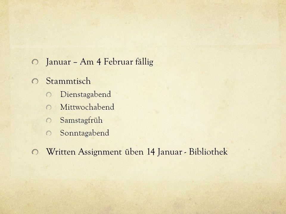 Januar – Am 4 Februar fällig Stammtisch Dienstagabend Mittwochabend Samstagfrüh Sonntagabend Written Assignment üben 14 Januar - Bibliothek