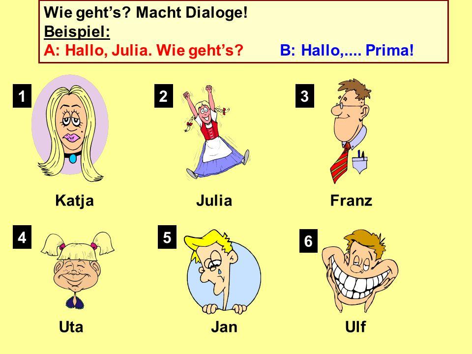 Wie gehts.Macht Dialoge. Beispiel: A: Hallo, Julia.