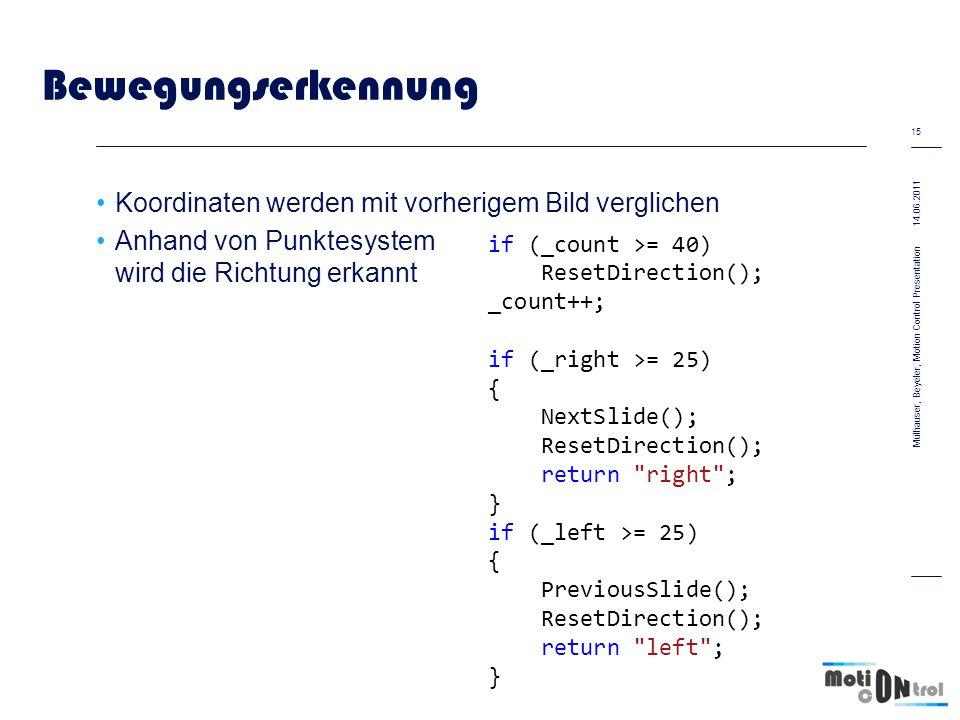 Bewegungserkennung Koordinaten werden mit vorherigem Bild verglichen Anhand von Punktesystem wird die Richtung erkannt 14.06.2011 15 Mülhauser, Beyeler, Motion Control Presentation if (_count >= 40) ResetDirection(); _count++; if (_right >= 25) { NextSlide(); ResetDirection(); return right ; } if (_left >= 25) { PreviousSlide(); ResetDirection(); return left ; }