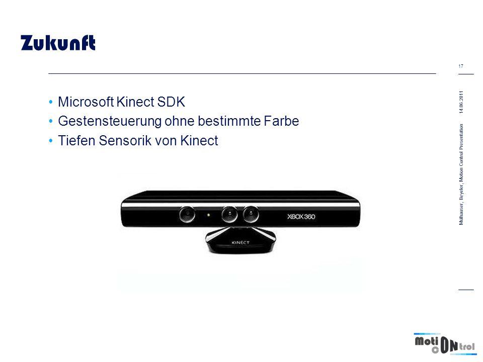 Zukunft Microsoft Kinect SDK Gestensteuerung ohne bestimmte Farbe Tiefen Sensorik von Kinect 14.06.2011 17 Mülhauser, Beyeler, Motion Control Presentation