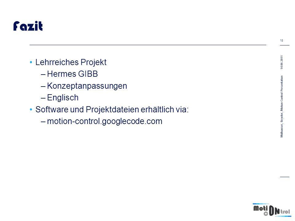 Fazit Lehrreiches Projekt –Hermes GIBB –Konzeptanpassungen –Englisch Software und Projektdateien erhältlich via: –motion-control.googlecode.com 14.06.2011 18 Mülhauser, Beyeler, Motion Control Presentation