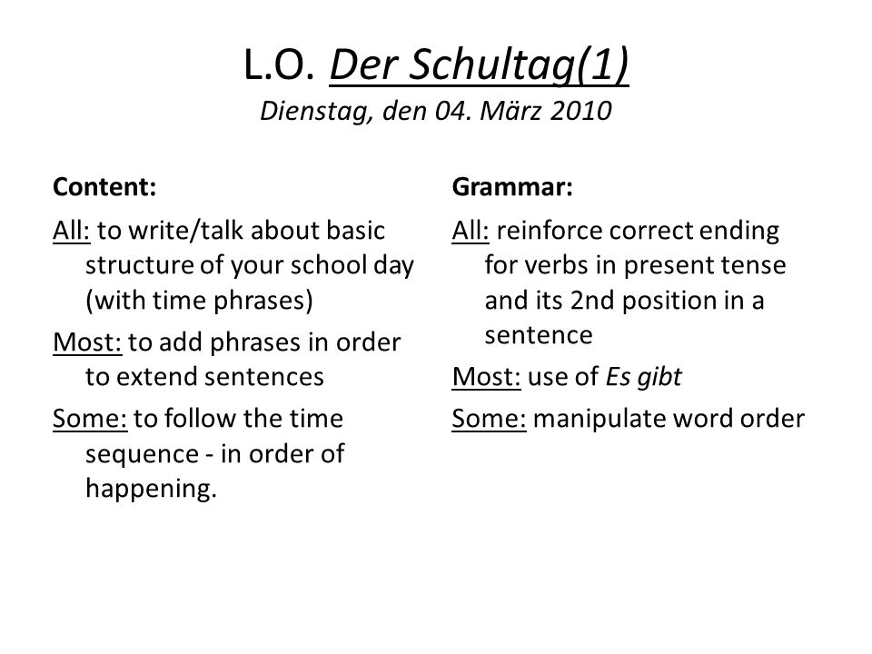 L.O. Der Schultag(1) Dienstag, den 04. März 2010 Content: All: to write/talk about basic structure of your school day (with time phrases) Most: to add