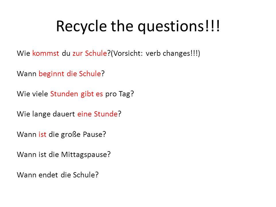 Recycle the questions!!! Wie kommst du zur Schule?(Vorsicht: verb changes!!!) Wann beginnt die Schule? Wie viele Stunden gibt es pro Tag? Wie lange da
