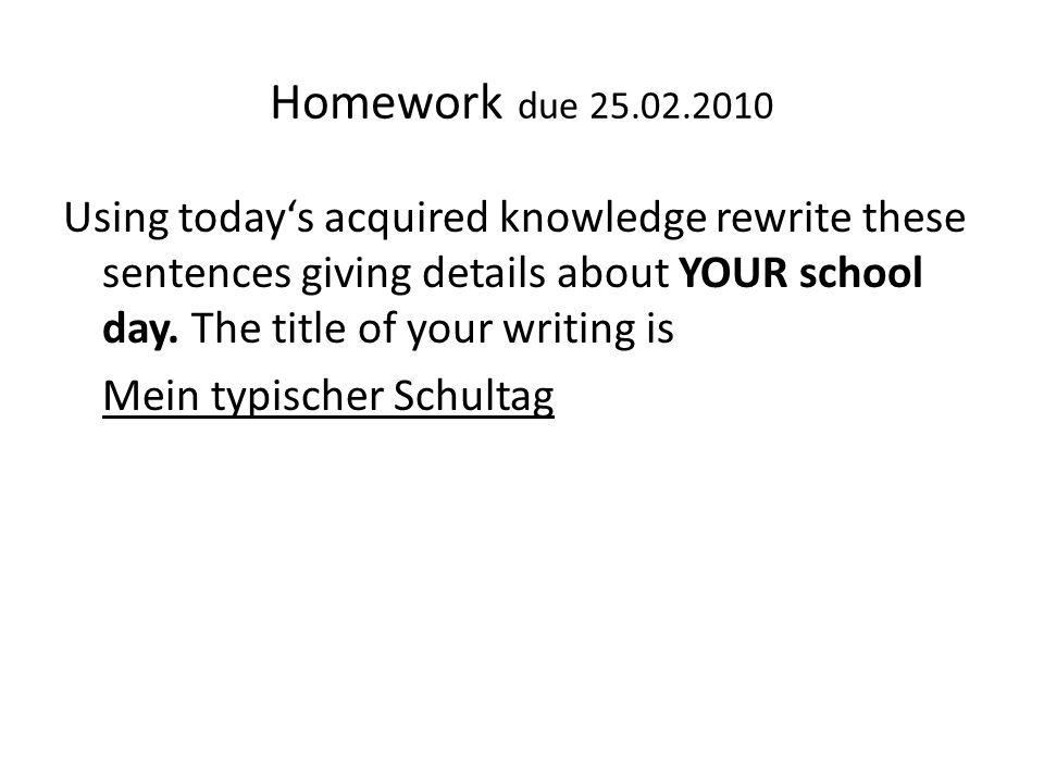 Homework due 25.02.2010 Using todays acquired knowledge rewrite these sentences giving details about YOUR school day. The title of your writing is Mei