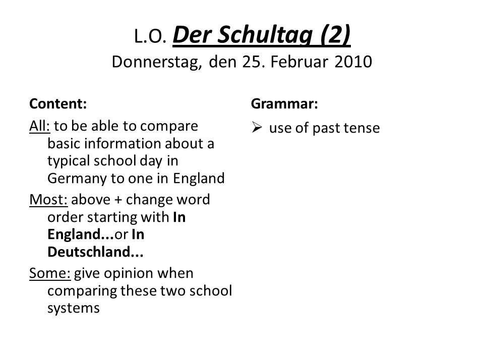 L.O. Der Schultag (2) Donnerstag, den 25. Februar 2010 Content: All: to be able to compare basic information about a typical school day in Germany to