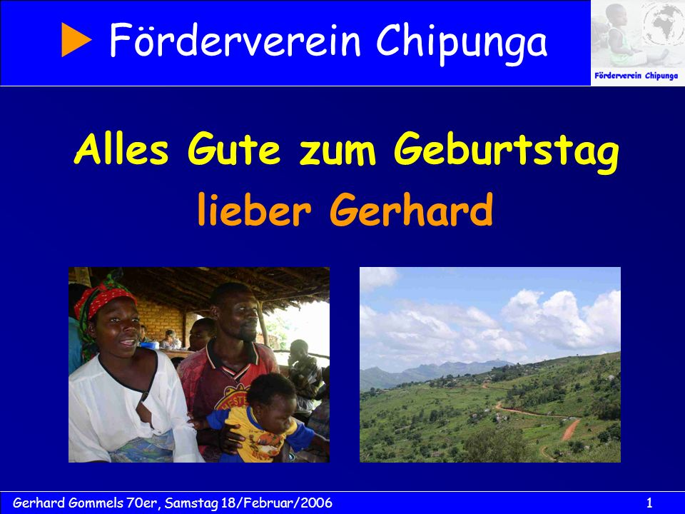1Gerhard Gommels 70er, Samstag 18/Februar/2006 Alles Gute zum Geburtstag lieber Gerhard Förderverein Chipunga