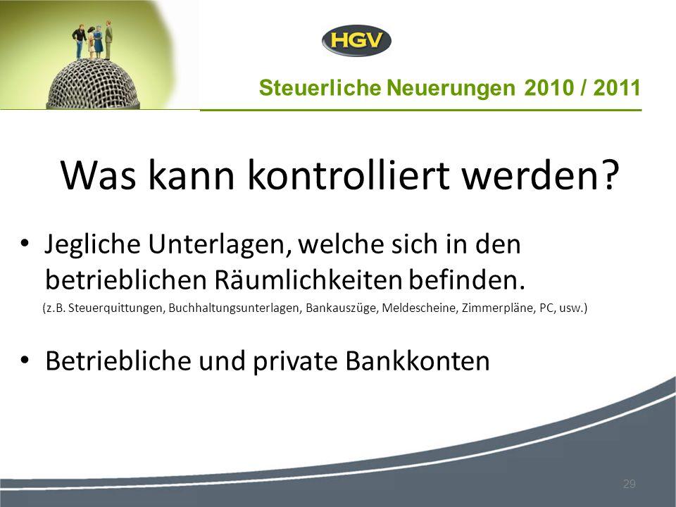 Steuerliche Neuerungen 2010 / 2011 29 Was kann kontrolliert werden? Jegliche Unterlagen, welche sich in den betrieblichen Räumlichkeiten befinden. (z.