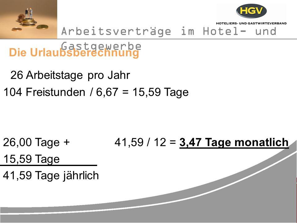 Arbeitsverträge im Hotel- und Gastgewerbe Die Urlaubsberechnung 26 Arbeitstage pro Jahr 104 Freistunden / 6,67 = 15,59 Tage 26,00 Tage + 41,59 / 12 = 3,47 Tage monatlich 15,59 Tage 41,59 Tage jährlich
