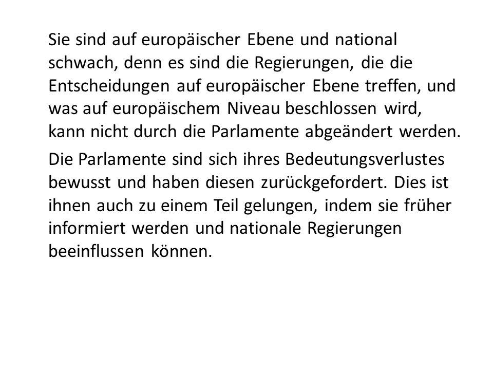 Sie sind auf europäischer Ebene und national schwach, denn es sind die Regierungen, die die Entscheidungen auf europäischer Ebene treffen, und was auf europäischem Niveau beschlossen wird, kann nicht durch die Parlamente abgeändert werden.