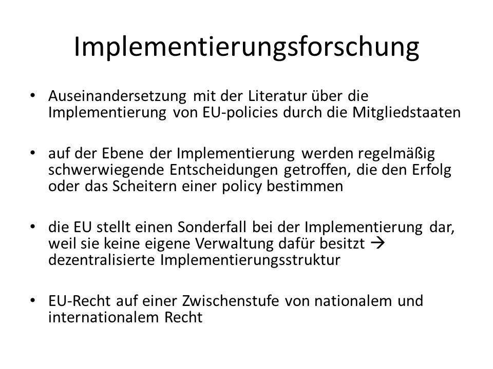 Implementierungsforschung Auseinandersetzung mit der Literatur über die Implementierung von EU-policies durch die Mitgliedstaaten auf der Ebene der Implementierung werden regelmäßig schwerwiegende Entscheidungen getroffen, die den Erfolg oder das Scheitern einer policy bestimmen die EU stellt einen Sonderfall bei der Implementierung dar, weil sie keine eigene Verwaltung dafür besitzt dezentralisierte Implementierungsstruktur EU-Recht auf einer Zwischenstufe von nationalem und internationalem Recht