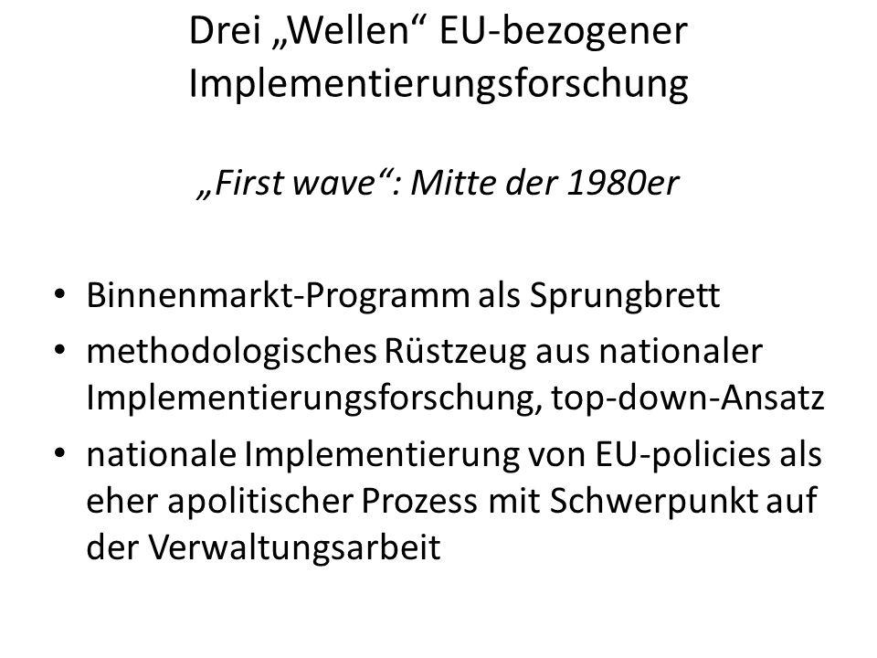 Drei Wellen EU-bezogener Implementierungsforschung First wave: Mitte der 1980er Binnenmarkt-Programm als Sprungbrett methodologisches Rüstzeug aus nationaler Implementierungsforschung, top-down-Ansatz nationale Implementierung von EU-policies als eher apolitischer Prozess mit Schwerpunkt auf der Verwaltungsarbeit