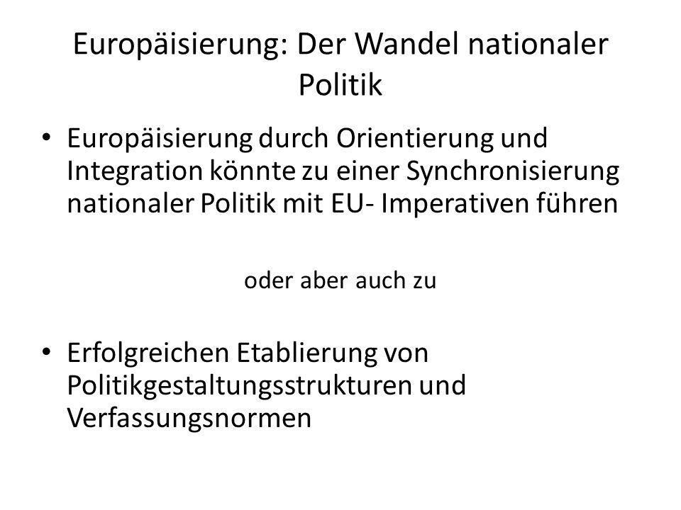Europäisierung: Der Wandel nationaler Politik Europäisierung durch Orientierung und Integration könnte zu einer Synchronisierung nationaler Politik mit EU- Imperativen führen oder aber auch zu Erfolgreichen Etablierung von Politikgestaltungsstrukturen und Verfassungsnormen