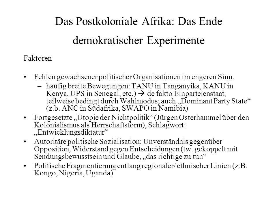 Das Postkoloniale Afrika: Das Ende demokratischer Experimente Faktoren Fehlen gewachsener politischer Organisationen im engeren Sinn, –häufig breite Bewegungen: TANU in Tanganyika, KANU in Kenya, UPS in Senegal, etc.) de fakto Einparteienstaat, teilweise bedingt durch Wahlmodus; auch Dominant Party State (z.b.