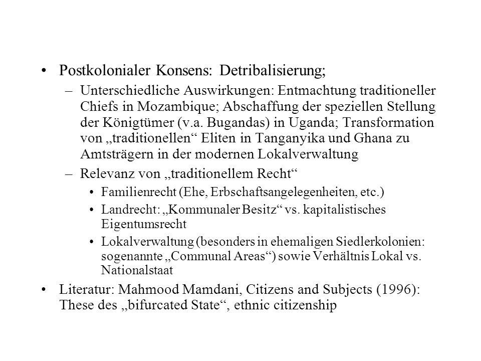 Postkolonialer Konsens: Detribalisierung; –Unterschiedliche Auswirkungen: Entmachtung traditioneller Chiefs in Mozambique; Abschaffung der speziellen Stellung der Königtümer (v.a.