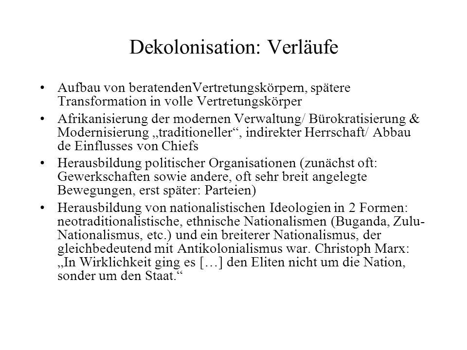 Dekolonisation: Verläufe Aufbau von beratendenVertretungskörpern, spätere Transformation in volle Vertretungskörper Afrikanisierung der modernen Verwaltung/ Bürokratisierung & Modernisierung traditioneller, indirekter Herrschaft/ Abbau de Einflusses von Chiefs Herausbildung politischer Organisationen (zunächst oft: Gewerkschaften sowie andere, oft sehr breit angelegte Bewegungen, erst später: Parteien) Herausbildung von nationalistischen Ideologien in 2 Formen: neotraditionalistische, ethnische Nationalismen (Buganda, Zulu- Nationalismus, etc.) und ein breiterer Nationalismus, der gleichbedeutend mit Antikolonialismus war.