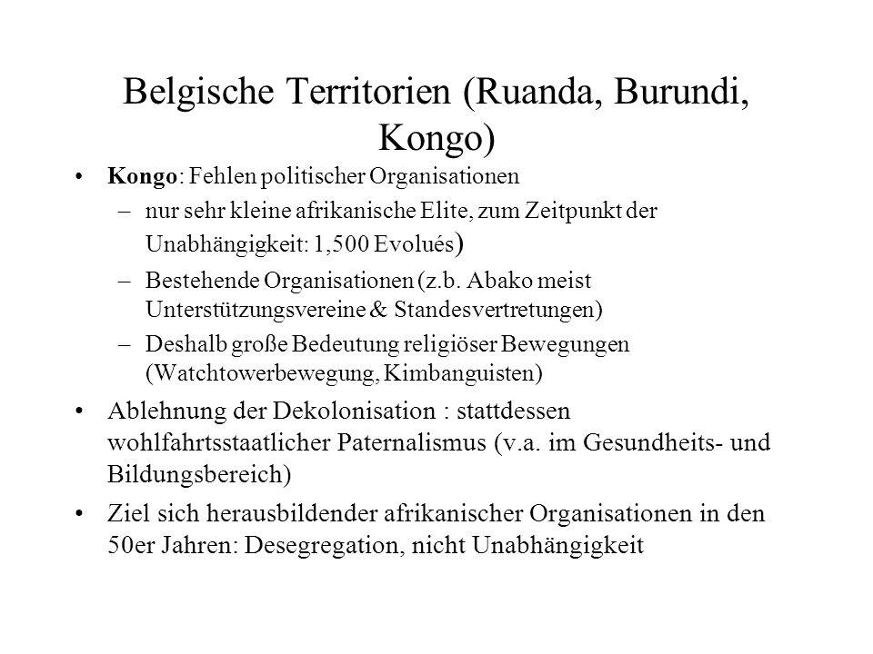 Belgische Territorien (Ruanda, Burundi, Kongo) Kongo: Fehlen politischer Organisationen –nur sehr kleine afrikanische Elite, zum Zeitpunkt der Unabhängigkeit: 1,500 Evolués ) –Bestehende Organisationen (z.b.